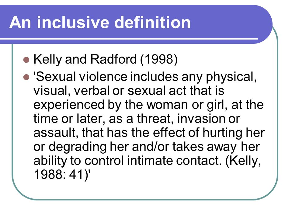 An inclusive definition Kelly and Radford (1998) Sexual violence includes any physical, visual, verbal or sexual act that is experienced by the woman or girl, at the time or later, as a threat, invasion or assault, that has the effect of hurting her or degrading her and/or takes away her ability to control intimate contact.