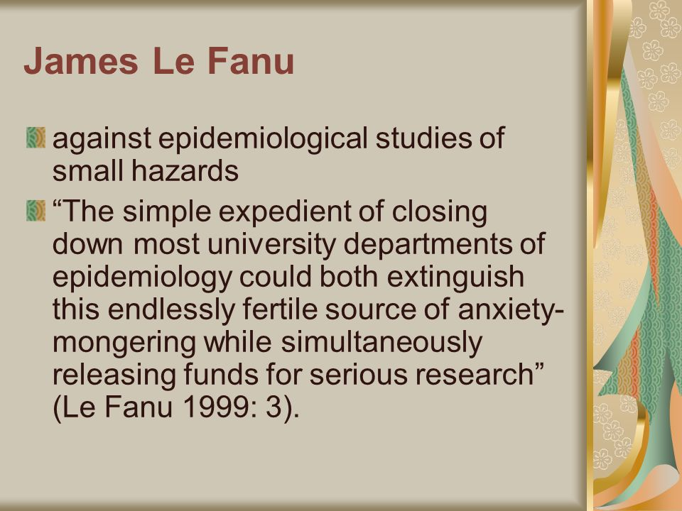 James Le Fanu against epidemiological studies of small hazards The simple expedient of closing down most university departments of epidemiology could both extinguish this endlessly fertile source of anxiety- mongering while simultaneously releasing funds for serious research (Le Fanu 1999: 3).