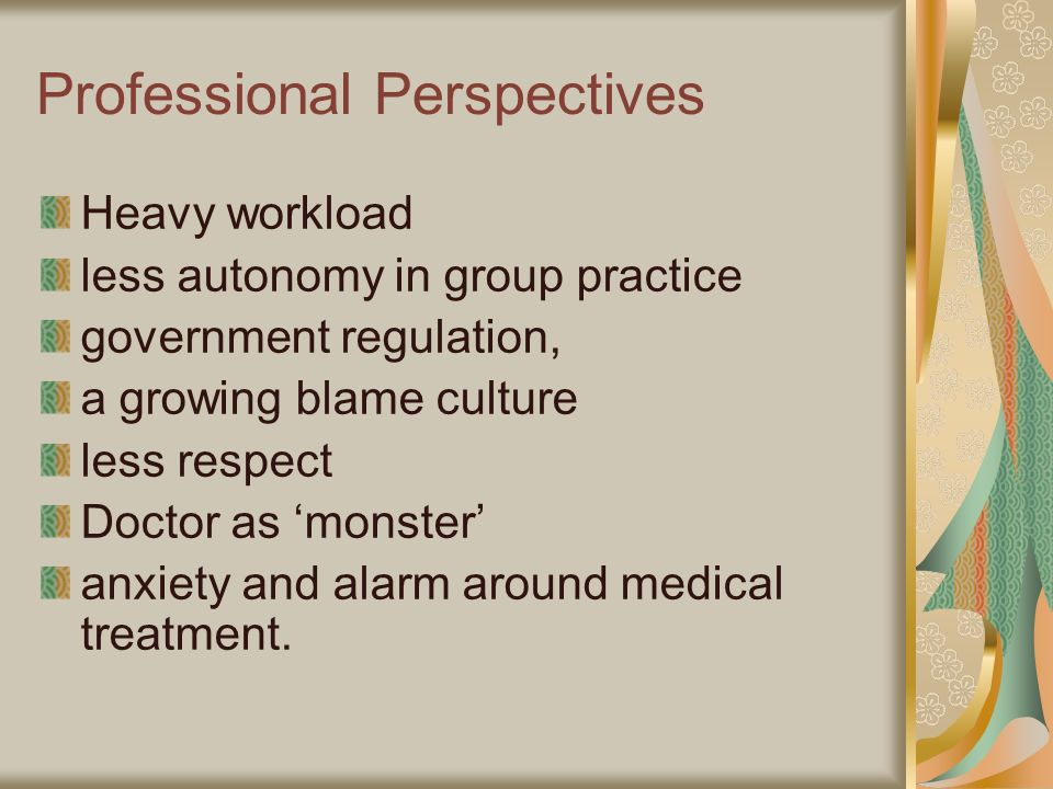 Professional Perspectives Heavy workload less autonomy in group practice government regulation, a growing blame culture less respect Doctor as monster anxiety and alarm around medical treatment.