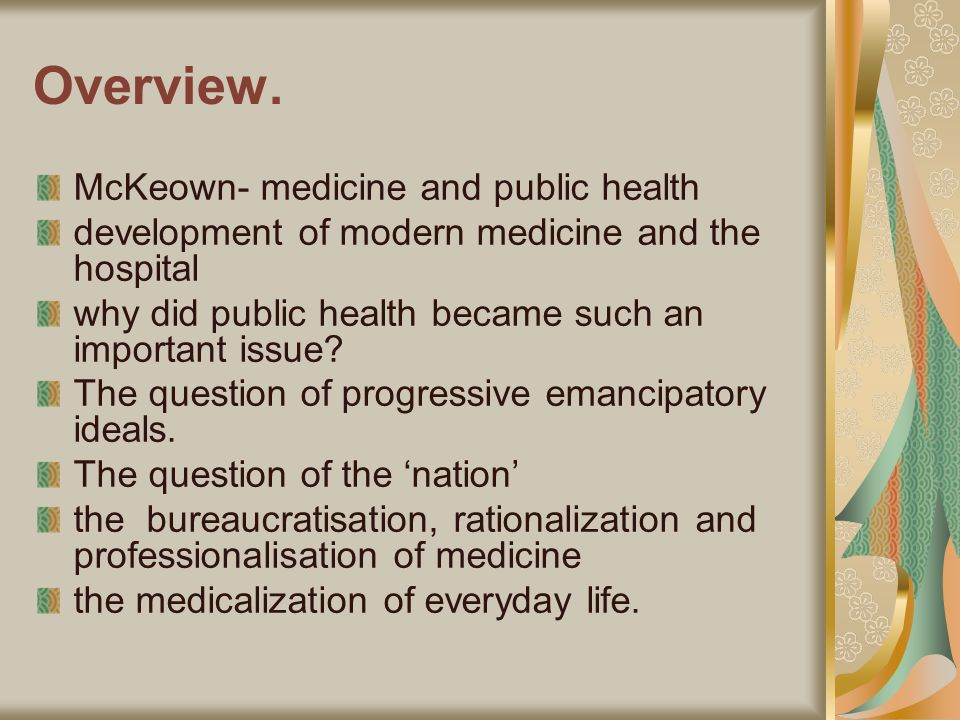 Overview. McKeown- medicine and public health development of modern medicine and the hospital why did public health became such an important issue? Th