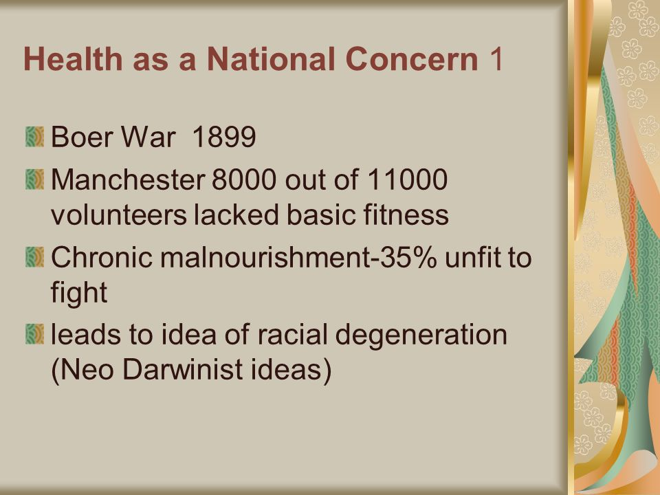 Health as a National Concern 1 Boer War 1899 Manchester 8000 out of 11000 volunteers lacked basic fitness Chronic malnourishment-35% unfit to fight leads to idea of racial degeneration (Neo Darwinist ideas)