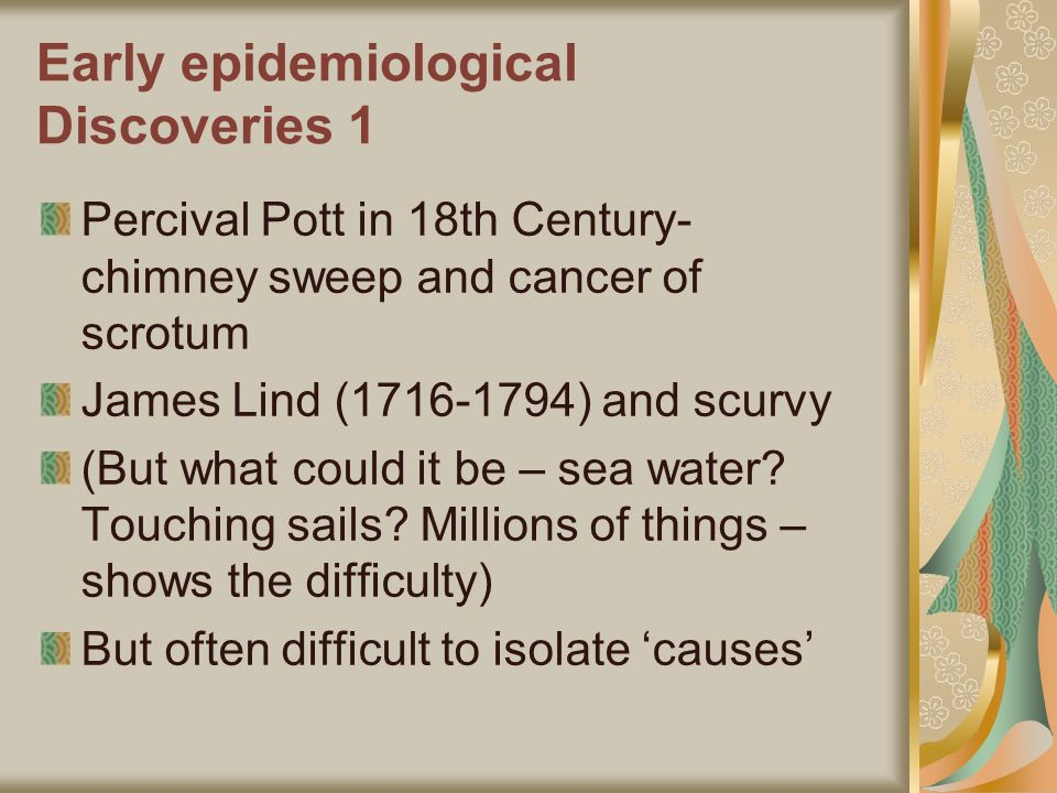 Early epidemiological Discoveries 1 Percival Pott in 18th Century- chimney sweep and cancer of scrotum James Lind (1716-1794) and scurvy (But what could it be – sea water.