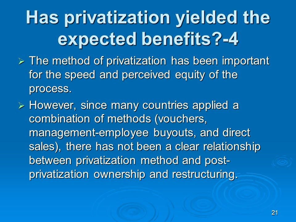 21 Has privatization yielded the expected benefits -4 The method of privatization has been important for the speed and perceived equity of the process.