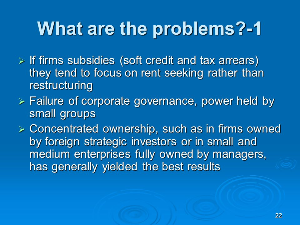 22 What are the problems -1 If firms subsidies (soft credit and tax arrears) they tend to focus on rent seeking rather than restructuring If firms subsidies (soft credit and tax arrears) they tend to focus on rent seeking rather than restructuring Failure of corporate governance, power held by small groups Failure of corporate governance, power held by small groups Concentrated ownership, such as in firms owned by foreign strategic investors or in small and medium enterprises fully owned by managers, has generally yielded the best results Concentrated ownership, such as in firms owned by foreign strategic investors or in small and medium enterprises fully owned by managers, has generally yielded the best results