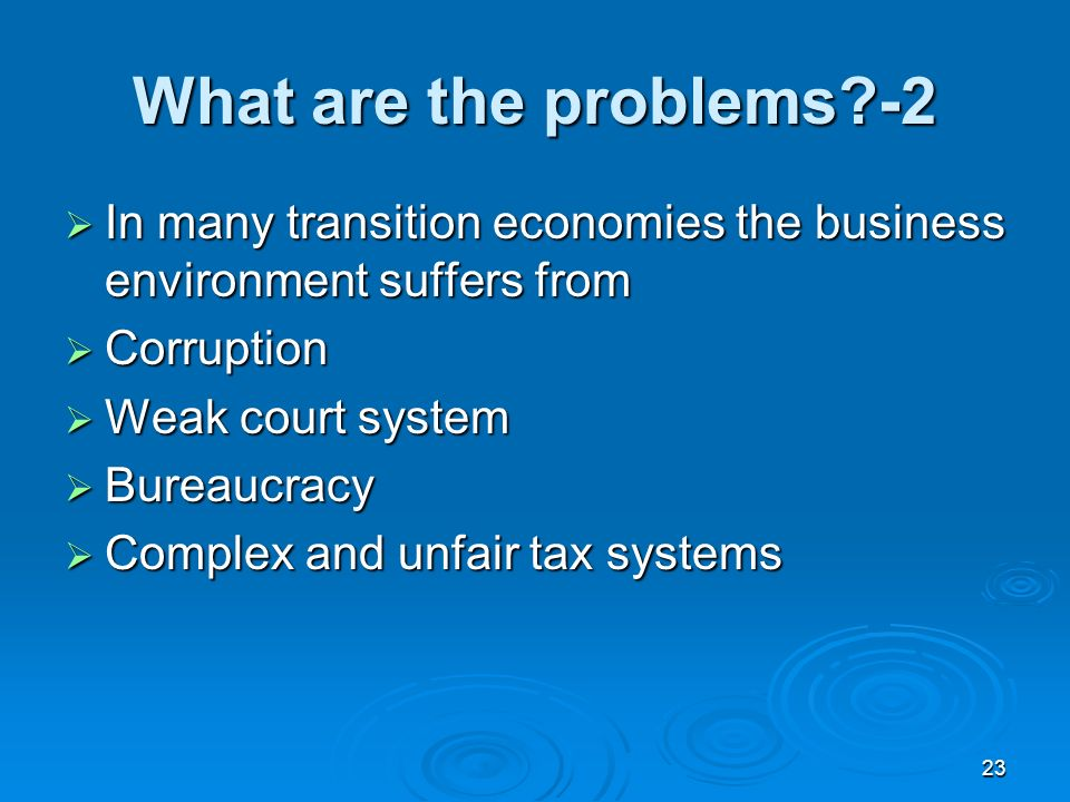 23 What are the problems -2 In many transition economies the business environment suffers from In many transition economies the business environment suffers from Corruption Corruption Weak court system Weak court system Bureaucracy Bureaucracy Complex and unfair tax systems Complex and unfair tax systems