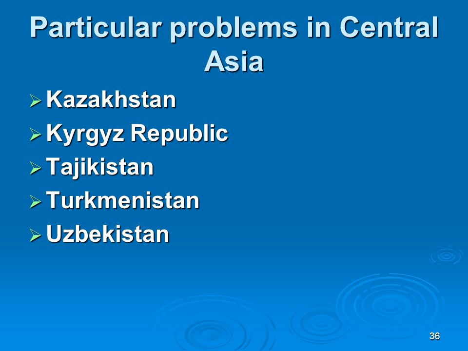 36 Particular problems in Central Asia Kazakhstan Kazakhstan Kyrgyz Republic Kyrgyz Republic Tajikistan Tajikistan Turkmenistan Turkmenistan Uzbekistan Uzbekistan