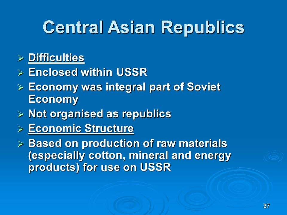 37 Central Asian Republics Difficulties Difficulties Enclosed within USSR Enclosed within USSR Economy was integral part of Soviet Economy Economy was integral part of Soviet Economy Not organised as republics Not organised as republics Economic Structure Economic Structure Based on production of raw materials (especially cotton, mineral and energy products) for use on USSR Based on production of raw materials (especially cotton, mineral and energy products) for use on USSR