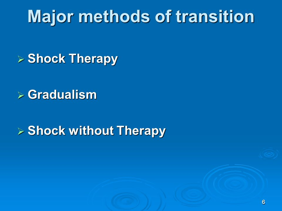 6 Major methods of transition Shock Therapy Shock Therapy Gradualism Gradualism Shock without Therapy Shock without Therapy