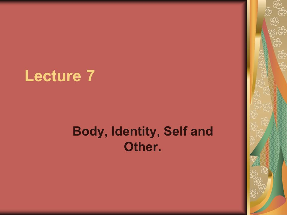 Lecture 7 Body, Identity, Self and Other.