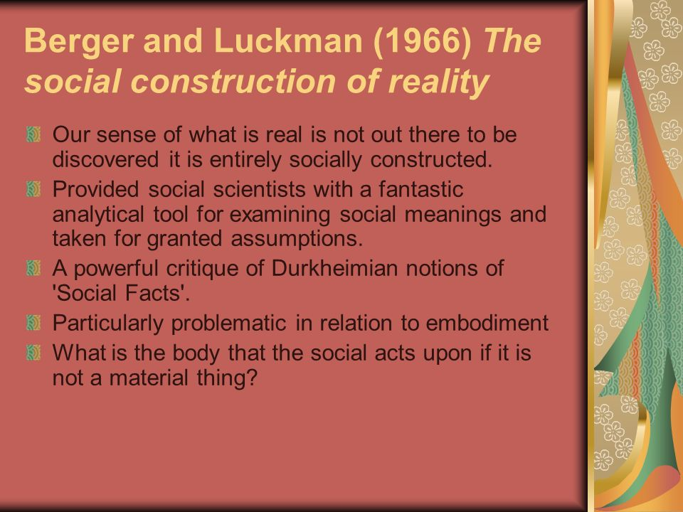 Berger and Luckman (1966) The social construction of reality Our sense of what is real is not out there to be discovered it is entirely socially const