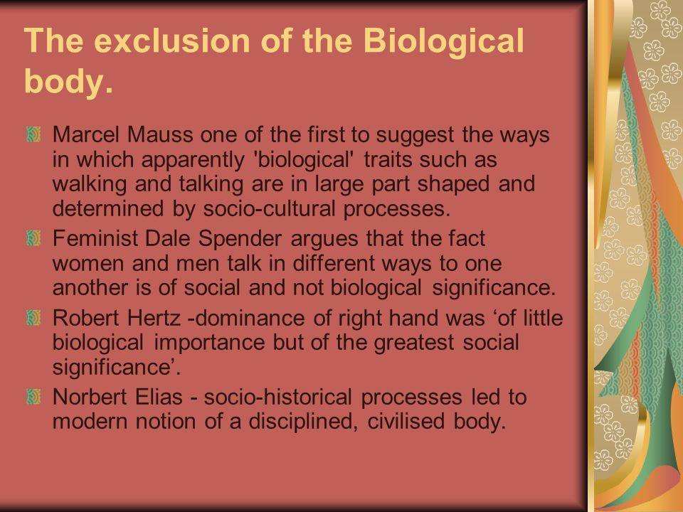The exclusion of the Biological body. Marcel Mauss one of the first to suggest the ways in which apparently 'biological' traits such as walking and ta