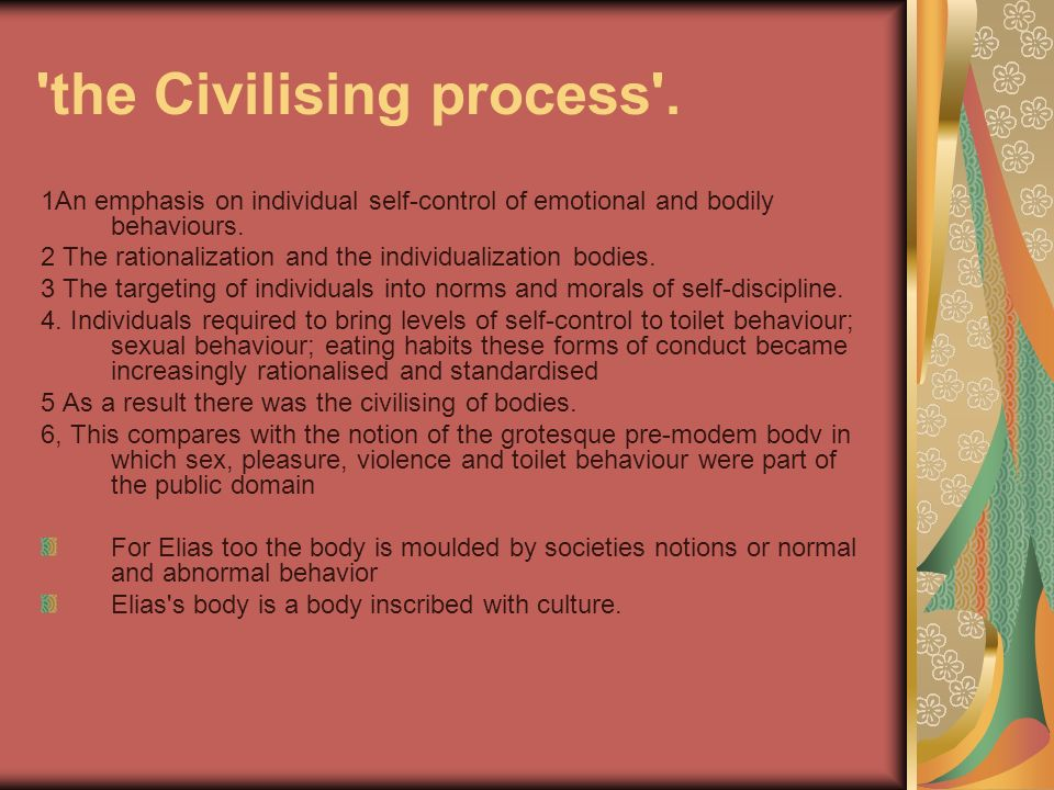 'the Civilising process'. 1An emphasis on individual self-control of emotional and bodily behaviours. 2 The rationalization and the individualization