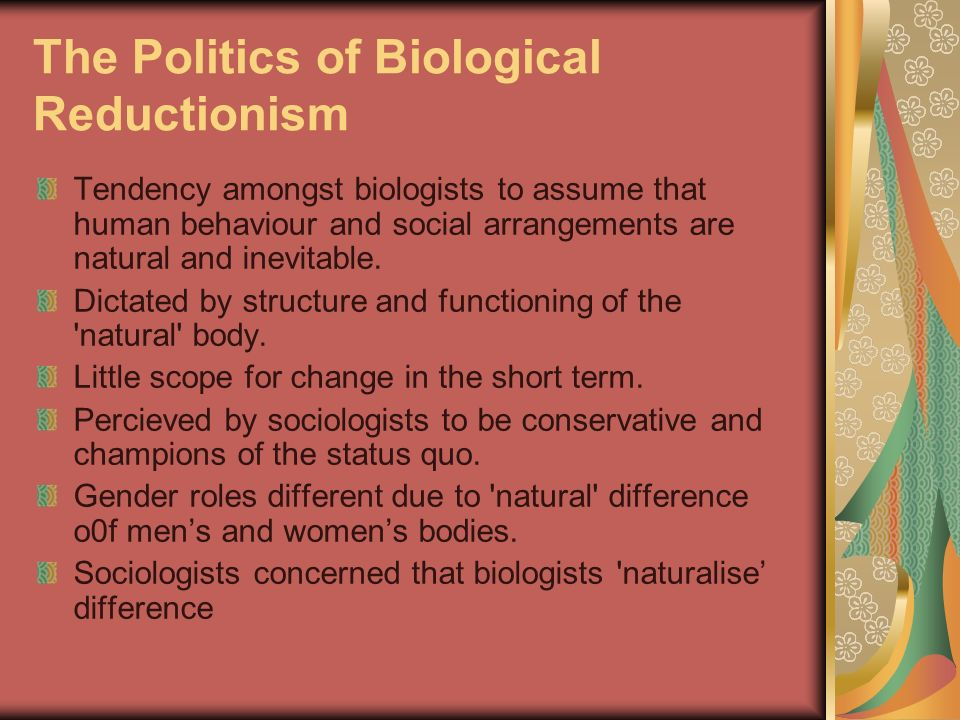 The Politics of Biological Reductionism Tendency amongst biologists to assume that human behaviour and social arrangements are natural and inevitable.
