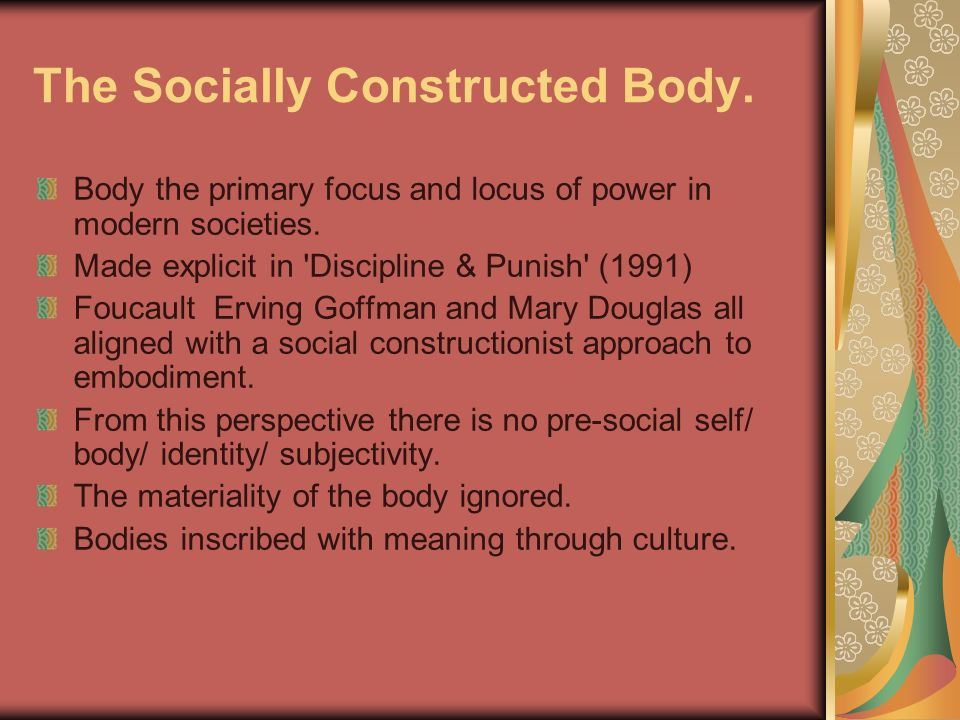 The Socially Constructed Body. Body the primary focus and locus of power in modern societies. Made explicit in 'Discipline & Punish' (1991) Foucault E