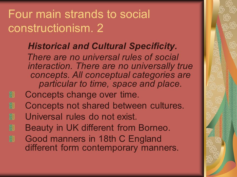 Four main strands to social constructionism. 2 Historical and Cultural Specificity. There are no universal rules of social interaction. There are no u