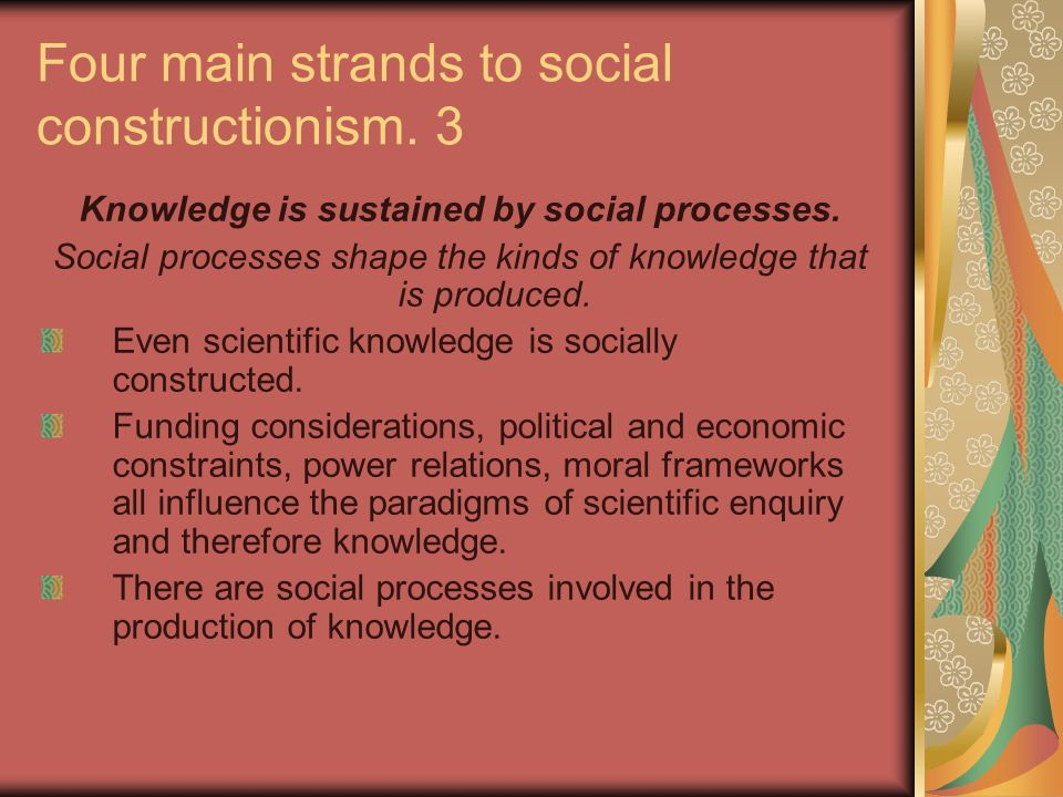 Four main strands to social constructionism. 3 Knowledge is sustained by social processes. Social processes shape the kinds of knowledge that is produ