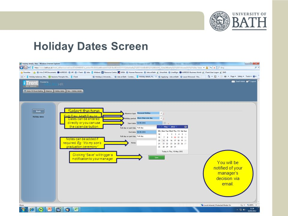 Holiday Balances Screen Current year 2012/13 Entitlement Grade 1 to 5 = 270.1 hrs Grade 6 to 9 = 292hrs Subject to: carry over, full-time, being an employee from start of holiday year Holiday Time off in Lieu (Taken) Taken The hours that have already been taken this year, which will also include any Bank Holidays/Discretionary Days Scheduled The hours that have been requested and authorised within the current year, which will also include any Bank Holidays/Discretionary Days, any adjusts made according to your working pattern Balance Takes account of all recorded holidays including any awaiting authorisation Next year
