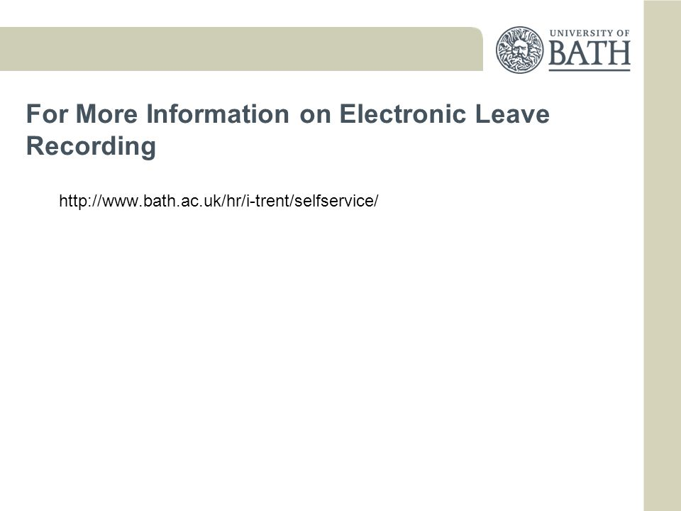 For More Information on Electronic Leave Recording http://www.bath.ac.uk/hr/i-trent/selfservice/