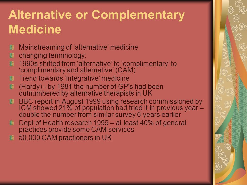 Alternative or Complementary Medicine Mainstreaming of alternative medicine changing terminology: 1990s shifted from alternative to complimentary to complimentary and alternative (CAM) Trend towards integrative medicine (Hardy) - by 1981 the number of GP s had been outnumbered by alternative therapists in UK BBC report in August 1999 using research commissioned by ICM showed 21% of population had tried it in previous year – double the number from similar survey 6 years earlier Dept of Health research 1999 – at least 40% of general practices provide some CAM services 50,000 CAM practioners in UK