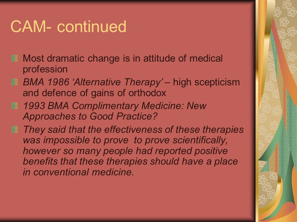 CAM- continued Most dramatic change is in attitude of medical profession BMA 1986 Alternative Therapy – high scepticism and defence of gains of orthodox 1993 BMA Complimentary Medicine: New Approaches to Good Practice.