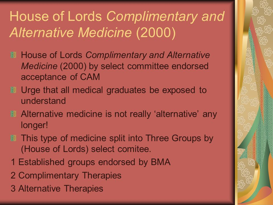 House of Lords Complimentary and Alternative Medicine (2000) House of Lords Complimentary and Alternative Medicine (2000) by select committee endorsed acceptance of CAM Urge that all medical graduates be exposed to understand Alternative medicine is not really alternative any longer.