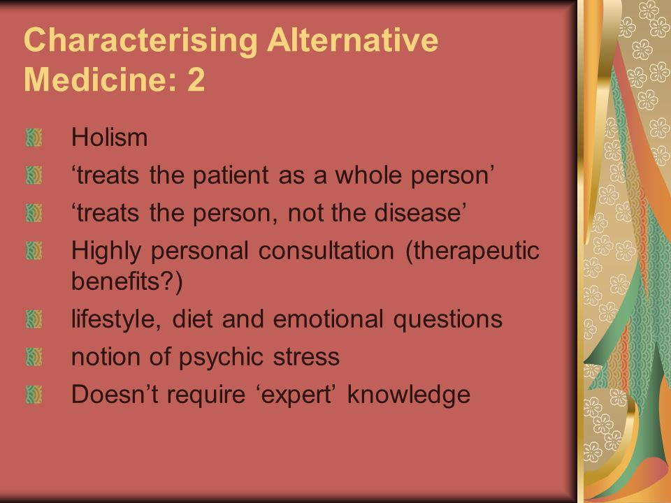 Characterising Alternative Medicine: 2 Holism treats the patient as a whole person treats the person, not the disease Highly personal consultation (therapeutic benefits ) lifestyle, diet and emotional questions notion of psychic stress Doesnt require expert knowledge