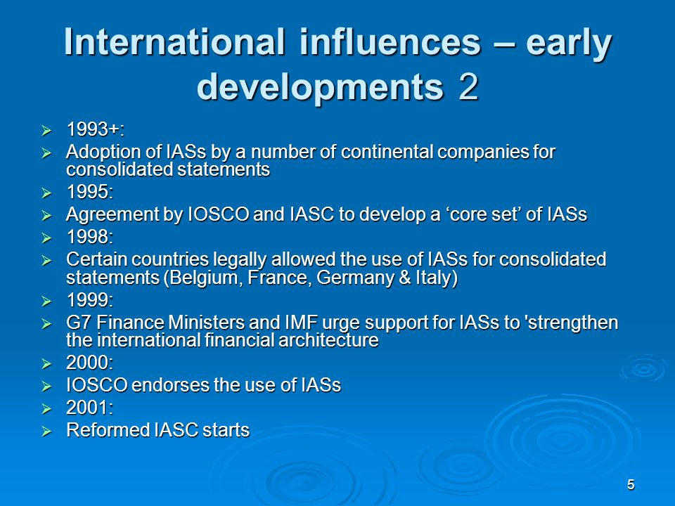 5 International influences – early developments 2 1993+: 1993+: Adoption of IASs by a number of continental companies for consolidated statements Adoption of IASs by a number of continental companies for consolidated statements 1995: 1995: Agreement by IOSCO and IASC to develop a core set of IASs Agreement by IOSCO and IASC to develop a core set of IASs 1998: 1998: Certain countries legally allowed the use of IASs for consolidated statements (Belgium, France, Germany & Italy) Certain countries legally allowed the use of IASs for consolidated statements (Belgium, France, Germany & Italy) 1999: 1999: G7 Finance Ministers and IMF urge support for IASs to strengthen the international financial architecture G7 Finance Ministers and IMF urge support for IASs to strengthen the international financial architecture 2000: 2000: IOSCO endorses the use of IASs IOSCO endorses the use of IASs 2001: 2001: Reformed IASC starts Reformed IASC starts