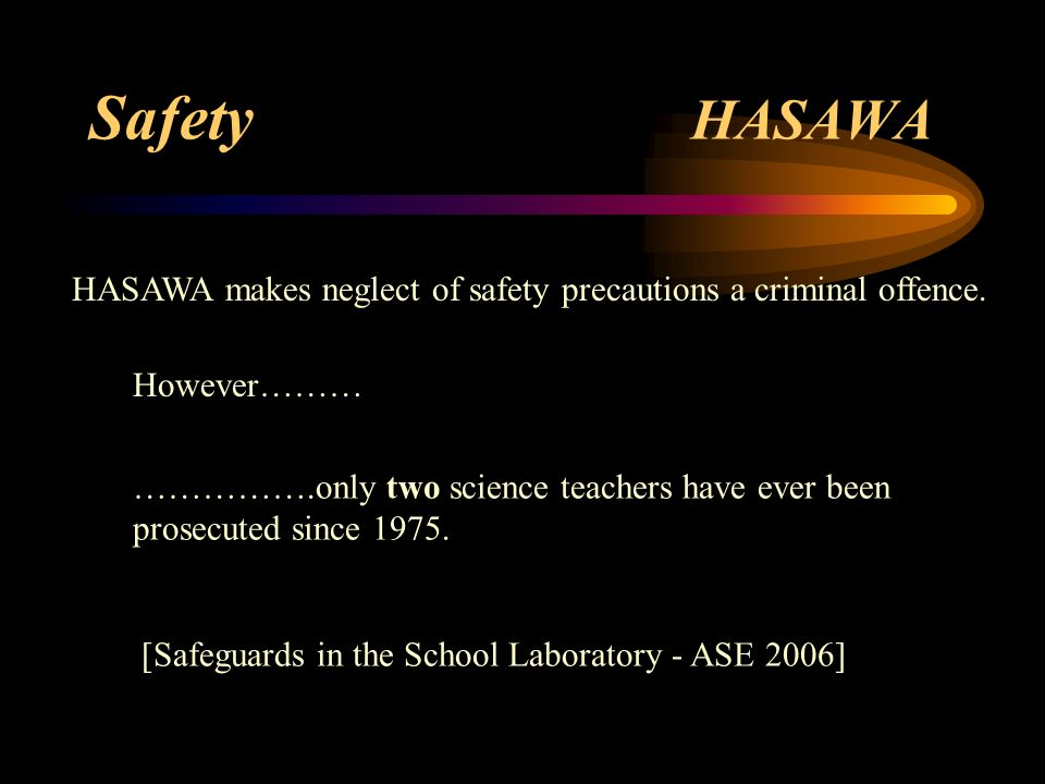 Safety HASAWA The Health And Safety At Work Act [1974] A major intention…….. is to protect employees (ie. in science departments - teachers & technici