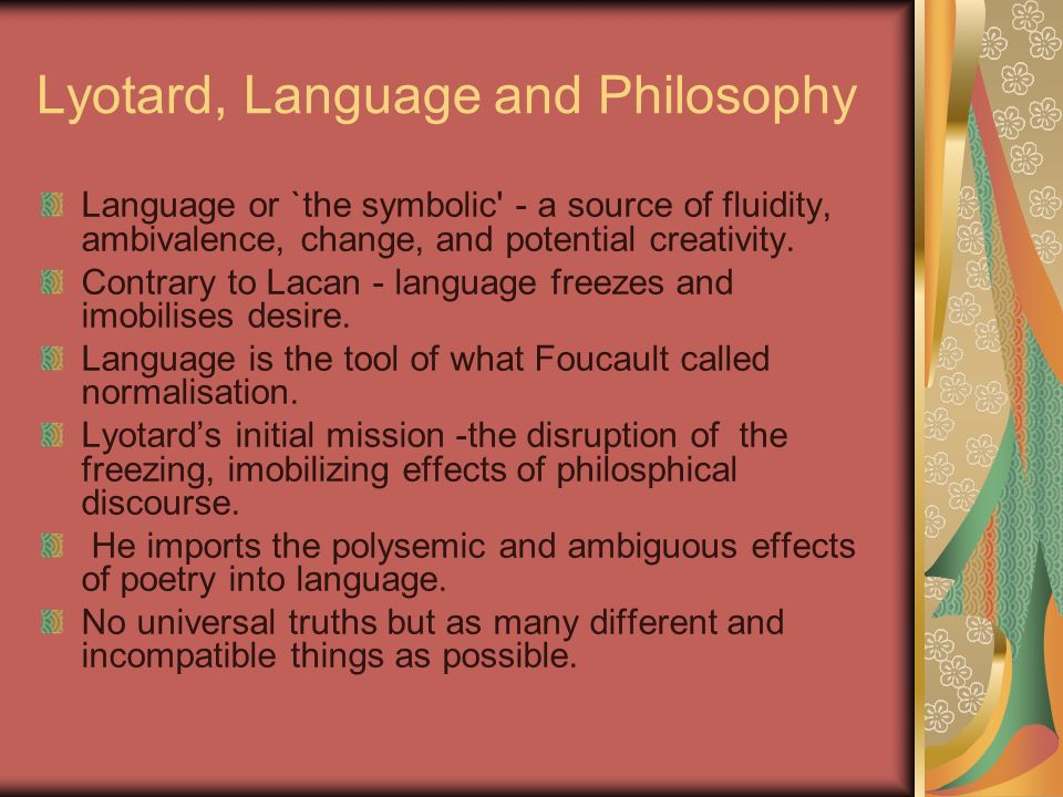 Lyotard, Language and Philosophy Language or `the symbolic - a source of fluidity, ambivalence, change, and potential creativity.