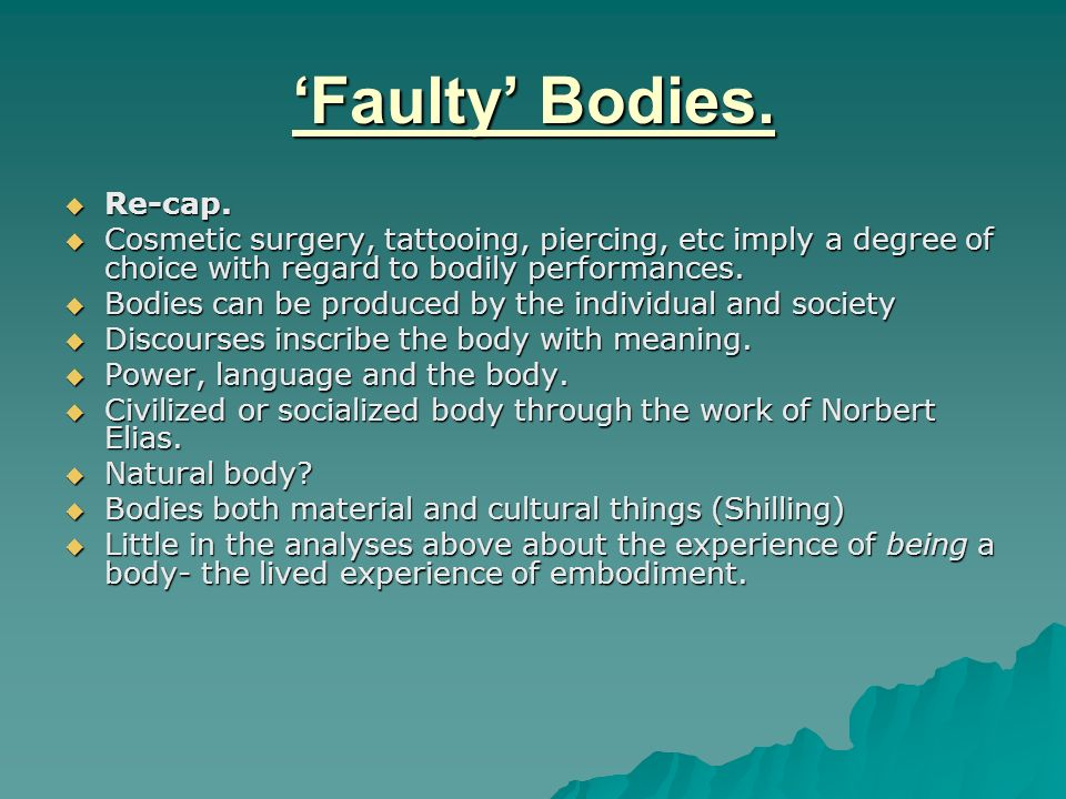 Faulty Bodies. Re-cap. Re-cap. Cosmetic surgery, tattooing, piercing, etc imply a degree of choice with regard to bodily performances. Cosmetic surger