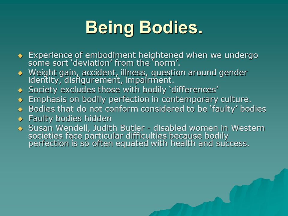 Being Bodies. Experience of embodiment heightened when we undergo some sort deviation from the norm. Experience of embodiment heightened when we under