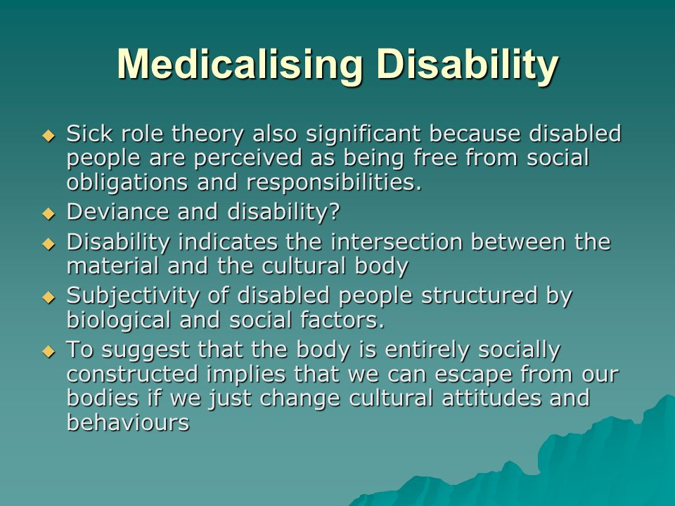 Medicalising Disability Sick role theory also significant because disabled people are perceived as being free from social obligations and responsibili