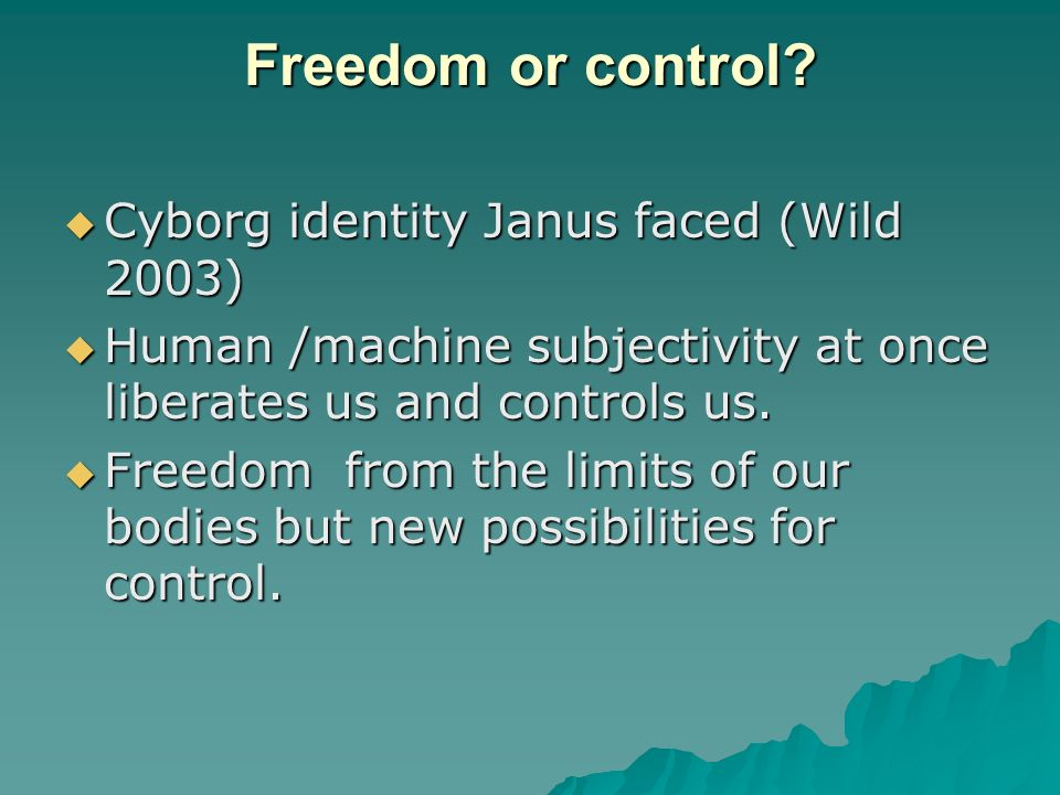 Freedom or control? Cyborg identity Janus faced (Wild 2003) Cyborg identity Janus faced (Wild 2003) Human /machine subjectivity at once liberates us a