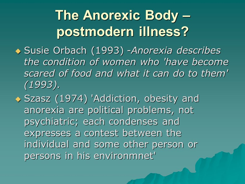 The Anorexic Body – postmodern illness? Susie Orbach (1993) -Anorexia describes the condition of women who 'have become scared of food and what it can