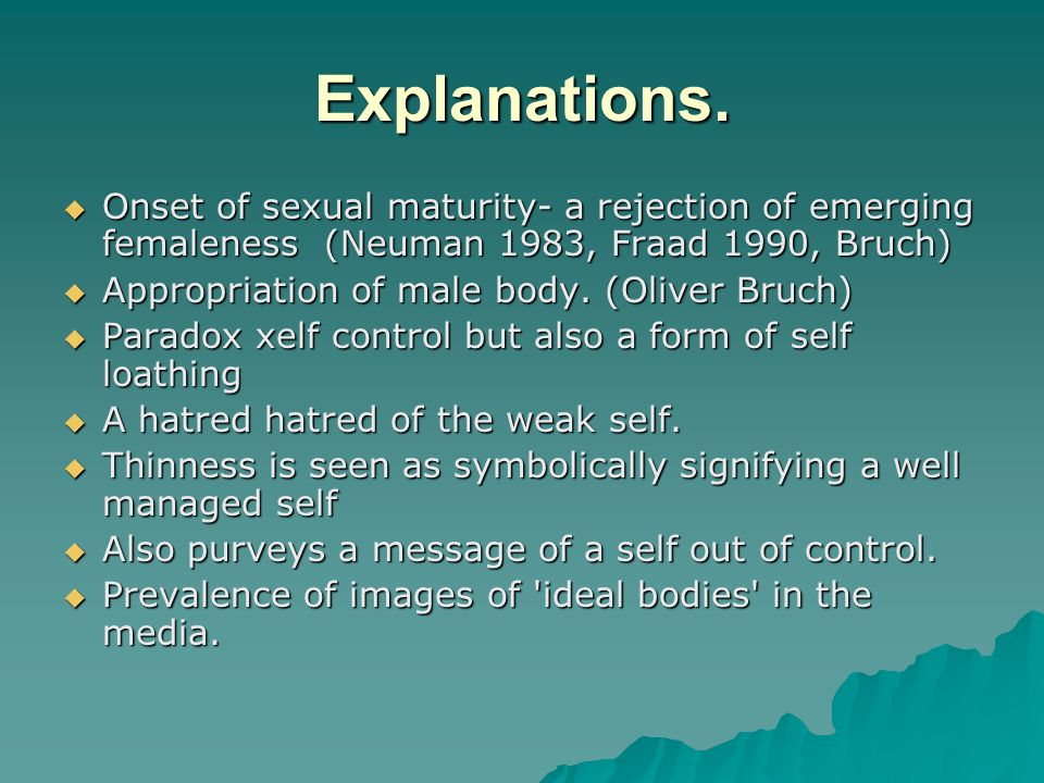 Explanations. Onset of sexual maturity- a rejection of emerging femaleness (Neuman 1983, Fraad 1990, Bruch) Onset of sexual maturity- a rejection of e