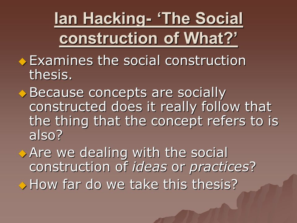Ian Hacking- The Social construction of What? Examines the social construction thesis. Examines the social construction thesis. Because concepts are s