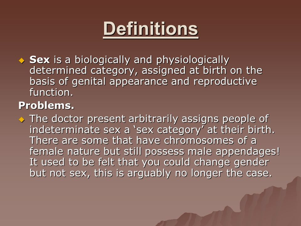 Definitions Sex is a biologically and physiologically determined category, assigned at birth on the basis of genital appearance and reproductive funct