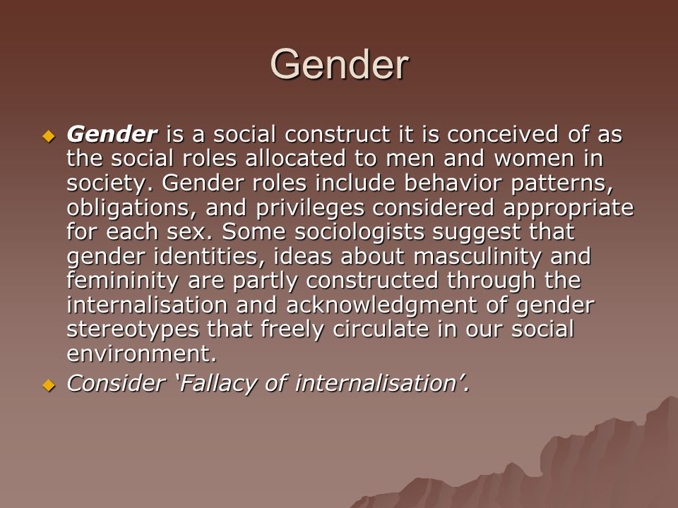 Gender Gender is a social construct it is conceived of as the social roles allocated to men and women in society. Gender roles include behavior patter
