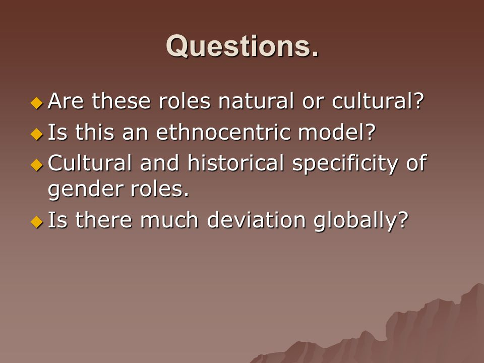 Questions. Are these roles natural or cultural? Are these roles natural or cultural? Is this an ethnocentric model? Is this an ethnocentric model? Cul