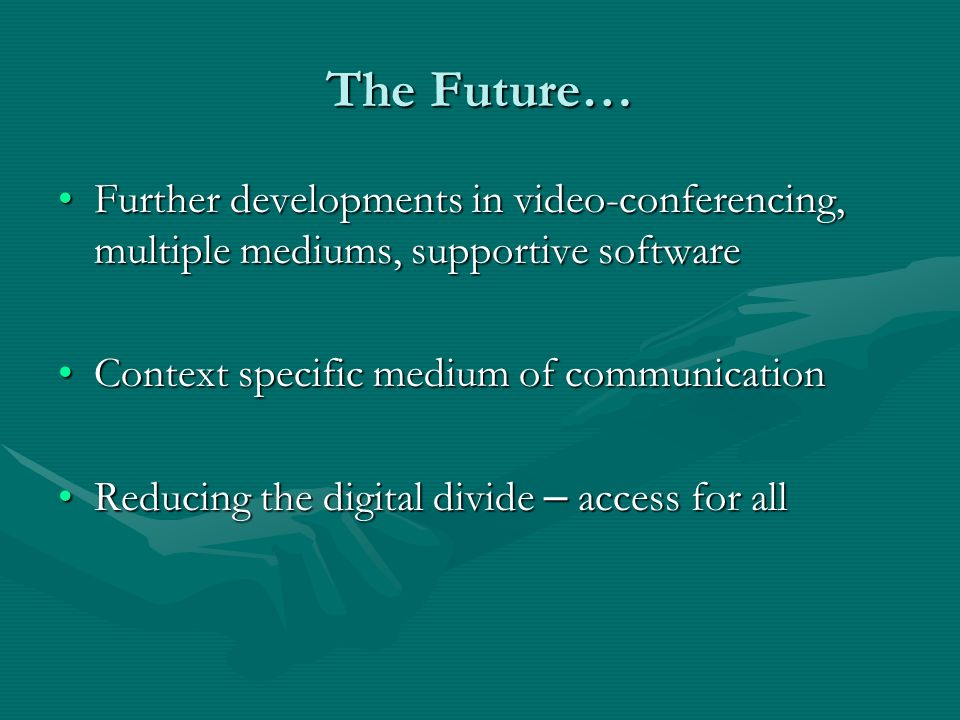 The Future… Further developments in video-conferencing, multiple mediums, supportive softwareFurther developments in video-conferencing, multiple medi
