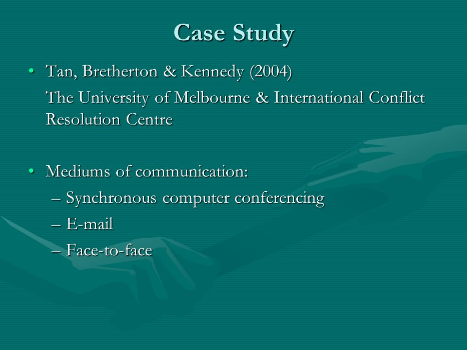 Case Study Tan, Bretherton & Kennedy (2004)Tan, Bretherton & Kennedy (2004) The University of Melbourne & International Conflict Resolution Centre Mediums of communication:Mediums of communication: –Synchronous computer conferencing –E-mail –Face-to-face