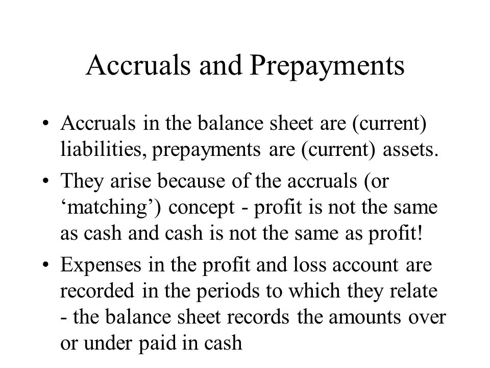Accruals and Prepayments Accruals in the balance sheet are (current) liabilities, prepayments are (current) assets. They arise because of the accruals