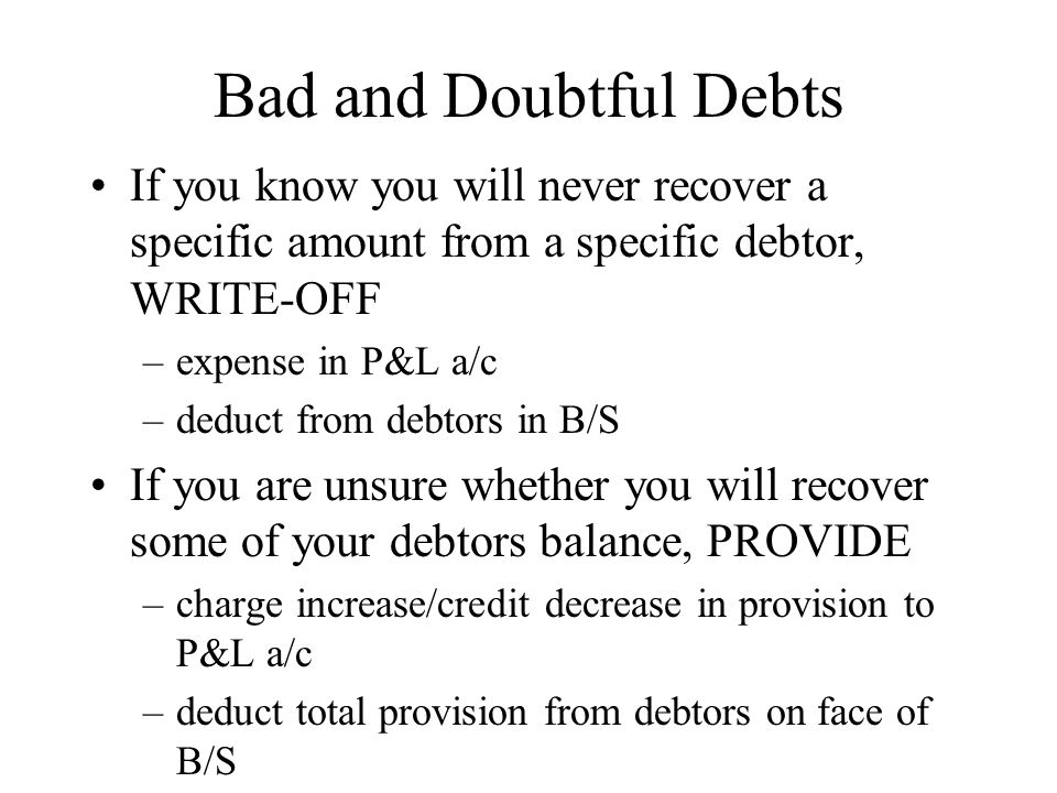Bad and Doubtful Debts If you know you will never recover a specific amount from a specific debtor, WRITE-OFF –expense in P&L a/c –deduct from debtors