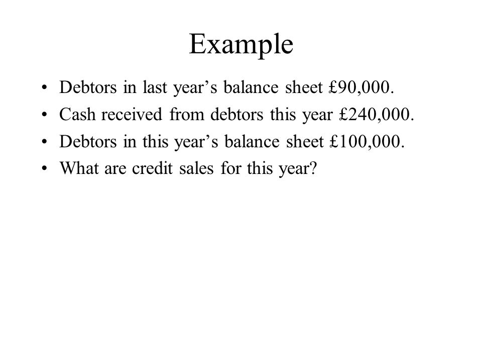 Example Debtors in last years balance sheet £90,000. Cash received from debtors this year £240,000. Debtors in this years balance sheet £100,000. What