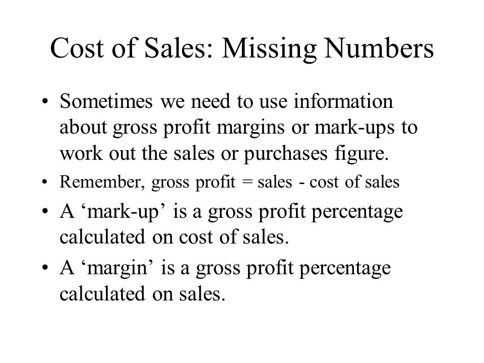 Cost of Sales: Missing Numbers Sometimes we need to use information about gross profit margins or mark-ups to work out the sales or purchases figure.