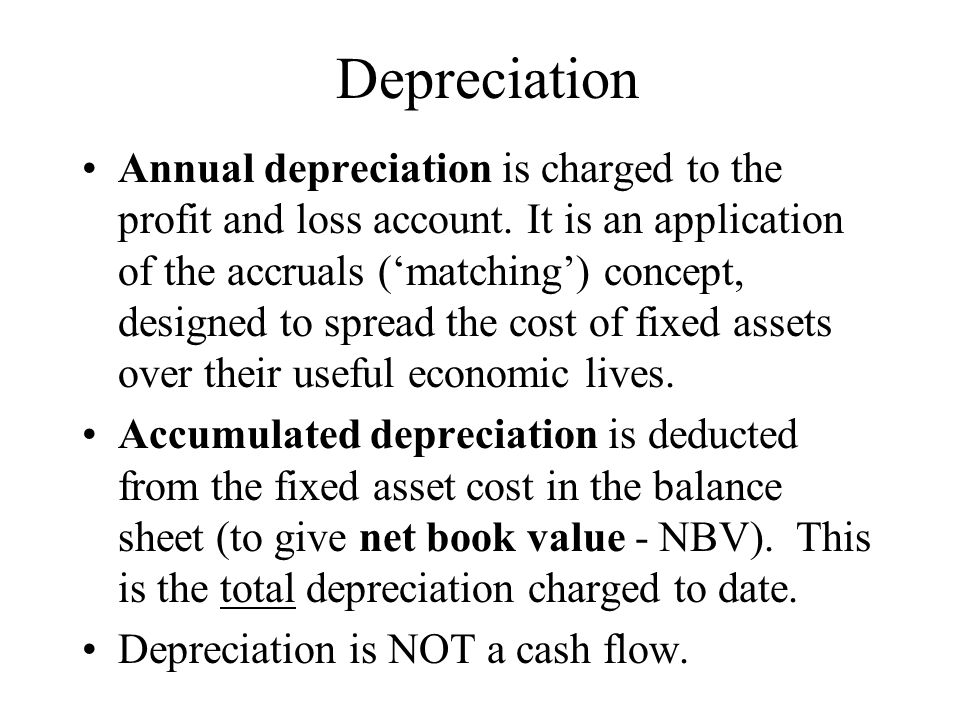 Depreciation Annual depreciation is charged to the profit and loss account. It is an application of the accruals (matching) concept, designed to sprea