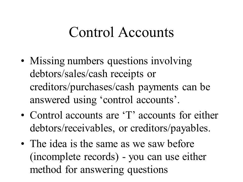 Control Accounts Missing numbers questions involving debtors/sales/cash receipts or creditors/purchases/cash payments can be answered using control ac