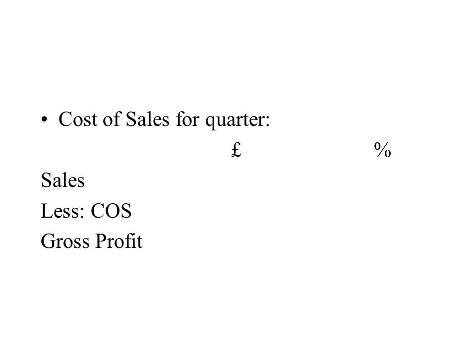 Cost of Sales for quarter: £% Sales Less: COS Gross Profit