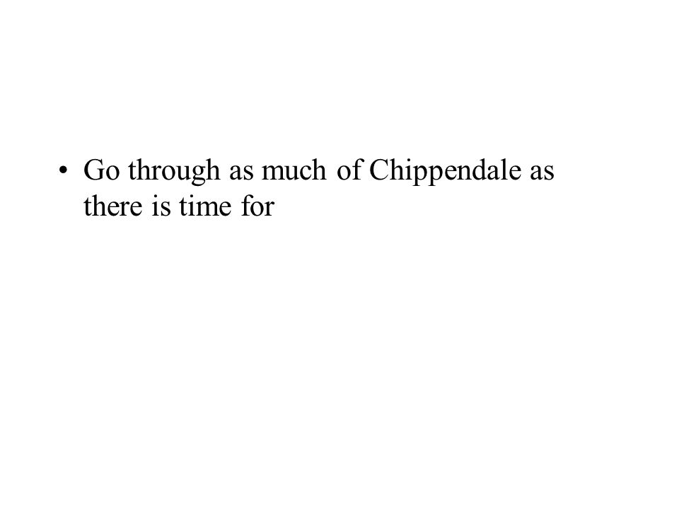 Go through as much of Chippendale as there is time for