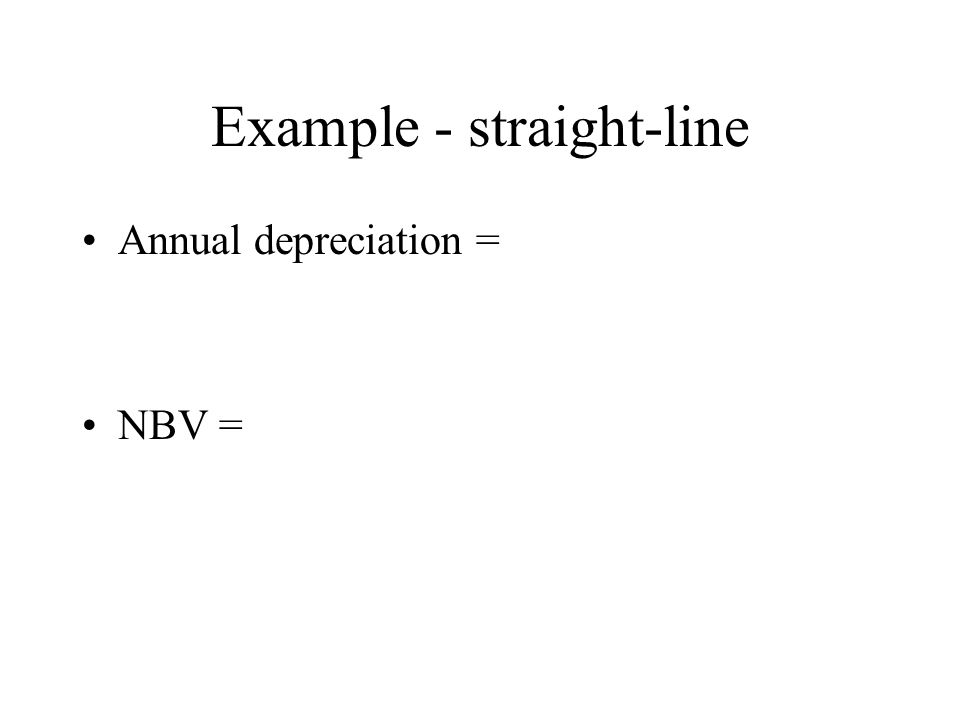 Example - straight-line Annual depreciation = NBV =
